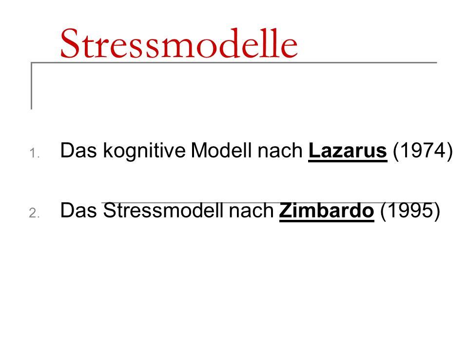 Stressmodelle 1. Das kognitive Modell nach Lazarus (1974) 2. Das Stressmodell nach Zimbardo (1995)