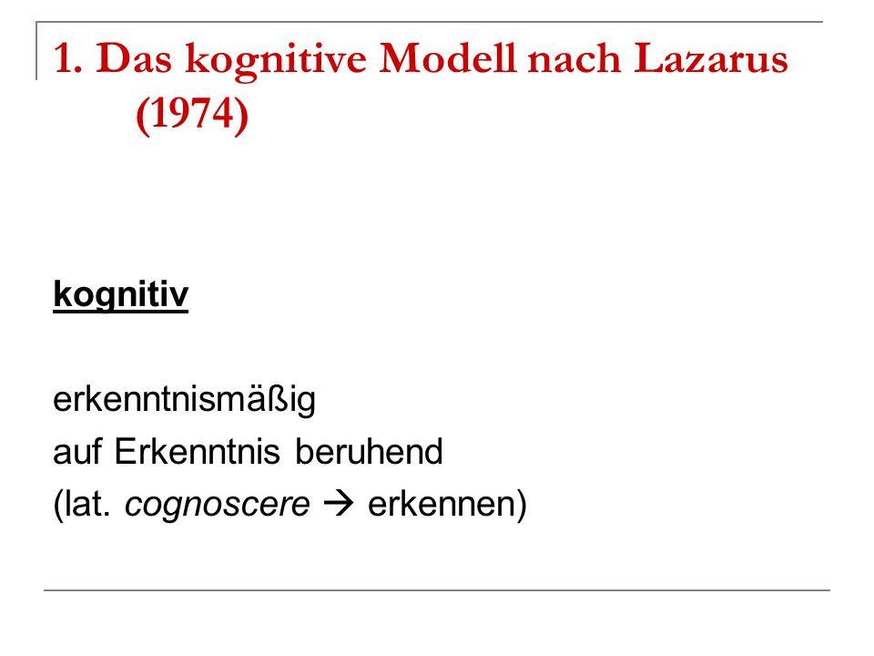 1. Das kognitive Modell nach Lazarus (1974) kognitiv erkenntnismäßig auf Erkenntnis beruhend (lat. cognoscere erkennen)