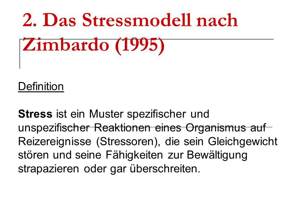 2. Das Stressmodell nach Zimbardo (1995) Definition Stress ist ein Muster spezifischer und unspezifischer Reaktionen eines Organismus auf Reizereignis