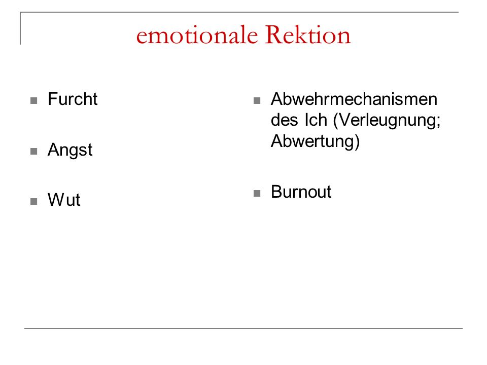 emotionale Rektion Furcht Angst Wut Abwehrmechanismen des Ich (Verleugnung; Abwertung) Burnout