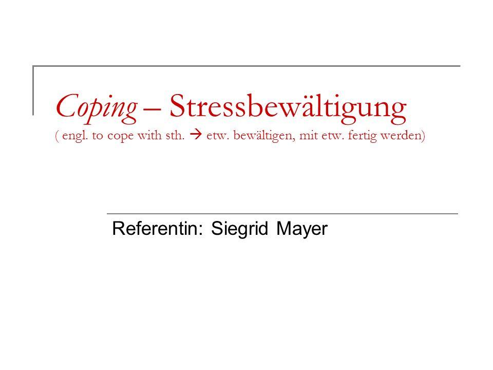 Coping – Stressbewältigung ( engl. to cope with sth. etw. bewältigen, mit etw. fertig werden) Referentin: Siegrid Mayer