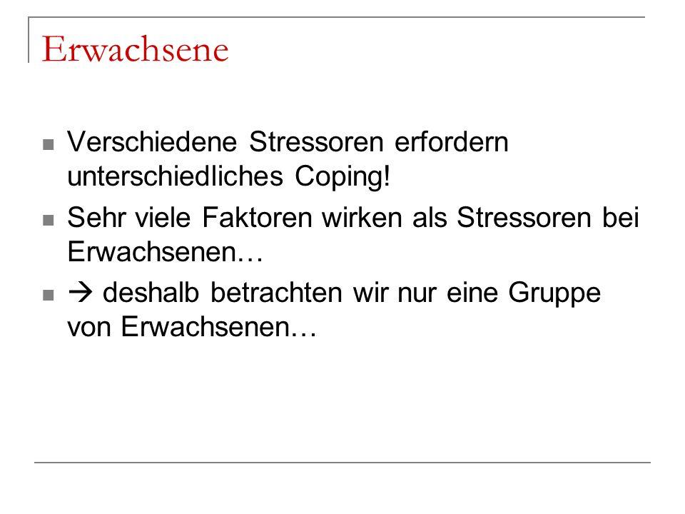 Erwachsene Verschiedene Stressoren erfordern unterschiedliches Coping! Sehr viele Faktoren wirken als Stressoren bei Erwachsenen… deshalb betrachten w