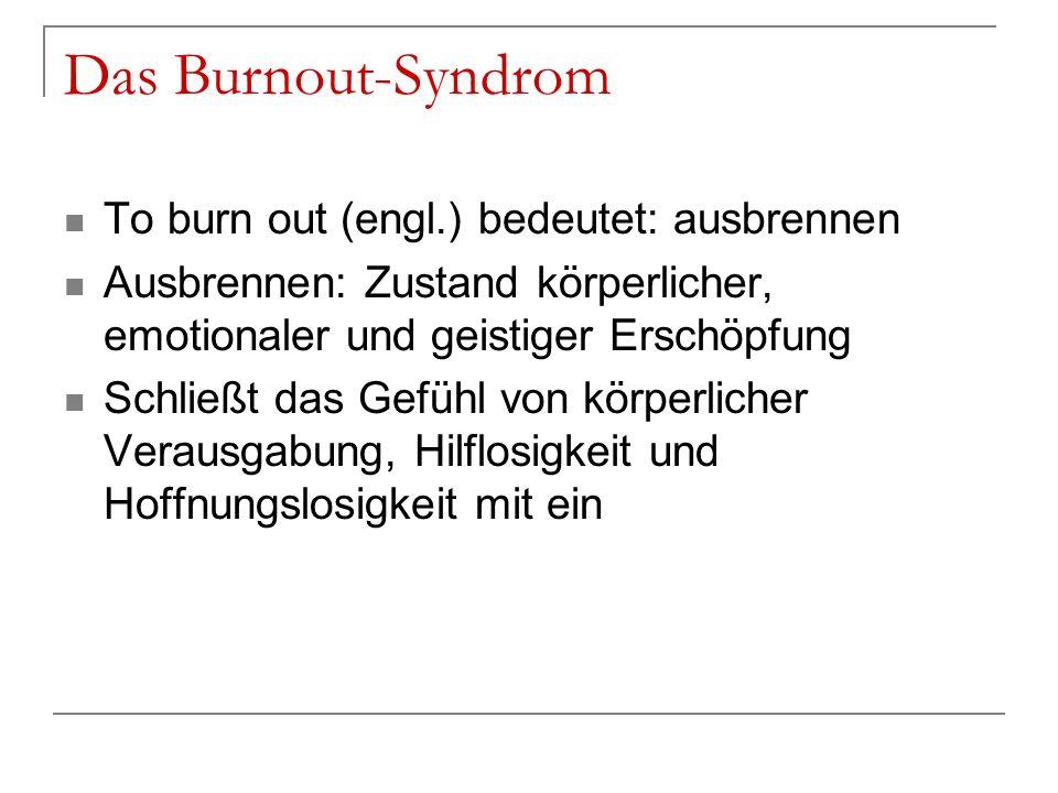 To burn out (engl.) bedeutet: ausbrennen Ausbrennen: Zustand körperlicher, emotionaler und geistiger Erschöpfung Schließt das Gefühl von körperlicher