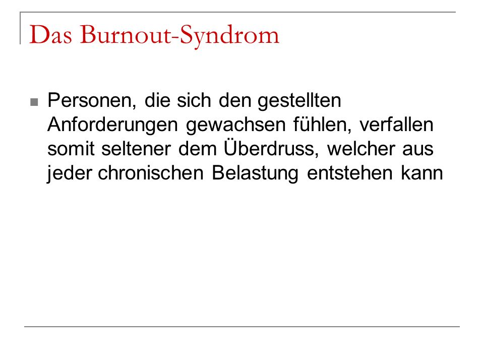 Das Burnout-Syndrom Personen, die sich den gestellten Anforderungen gewachsen fühlen, verfallen somit seltener dem Überdruss, welcher aus jeder chroni