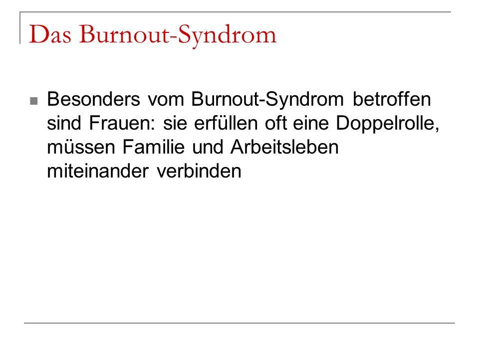 Das Burnout-Syndrom Besonders vom Burnout-Syndrom betroffen sind Frauen: sie erfüllen oft eine Doppelrolle, müssen Familie und Arbeitsleben miteinande
