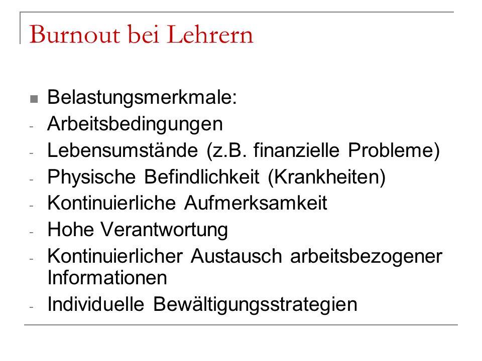 Burnout bei Lehrern Belastungsmerkmale: - Arbeitsbedingungen - Lebensumstände (z.B. finanzielle Probleme) - Physische Befindlichkeit (Krankheiten) - K