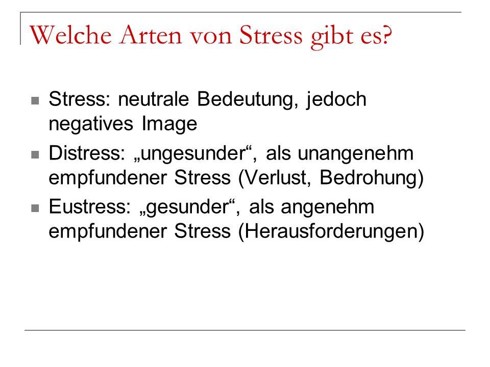 Welche Arten von Stress gibt es? Stress: neutrale Bedeutung, jedoch negatives Image Distress: ungesunder, als unangenehm empfundener Stress (Verlust,