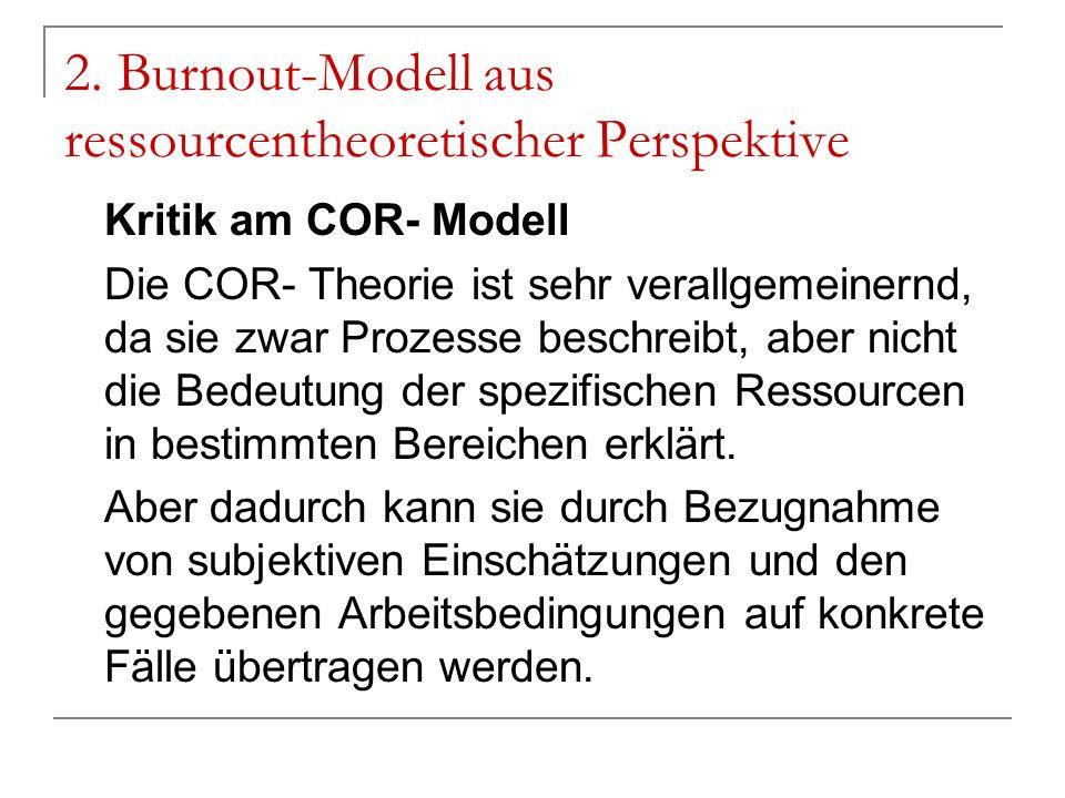 2. Burnout-Modell aus ressourcentheoretischer Perspektive Kritik am COR- Modell Die COR- Theorie ist sehr verallgemeinernd, da sie zwar Prozesse besch