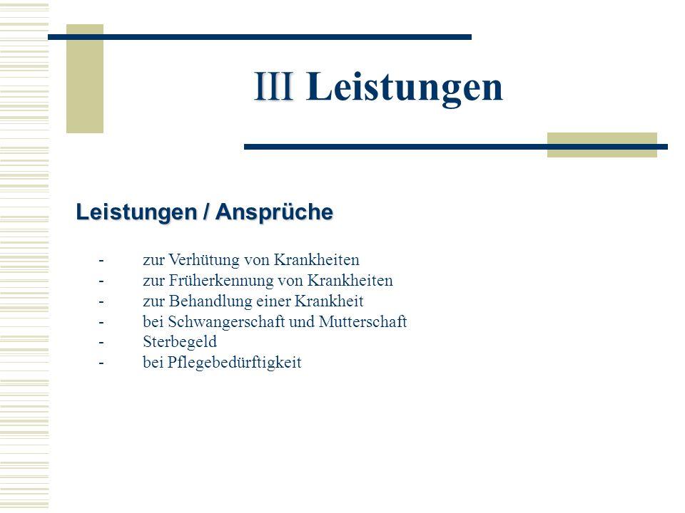 III III Leistungen Leistungen / Ansprüche - zur Verhütung von Krankheiten - zur Früherkennung von Krankheiten - zur Behandlung einer Krankheit - bei S