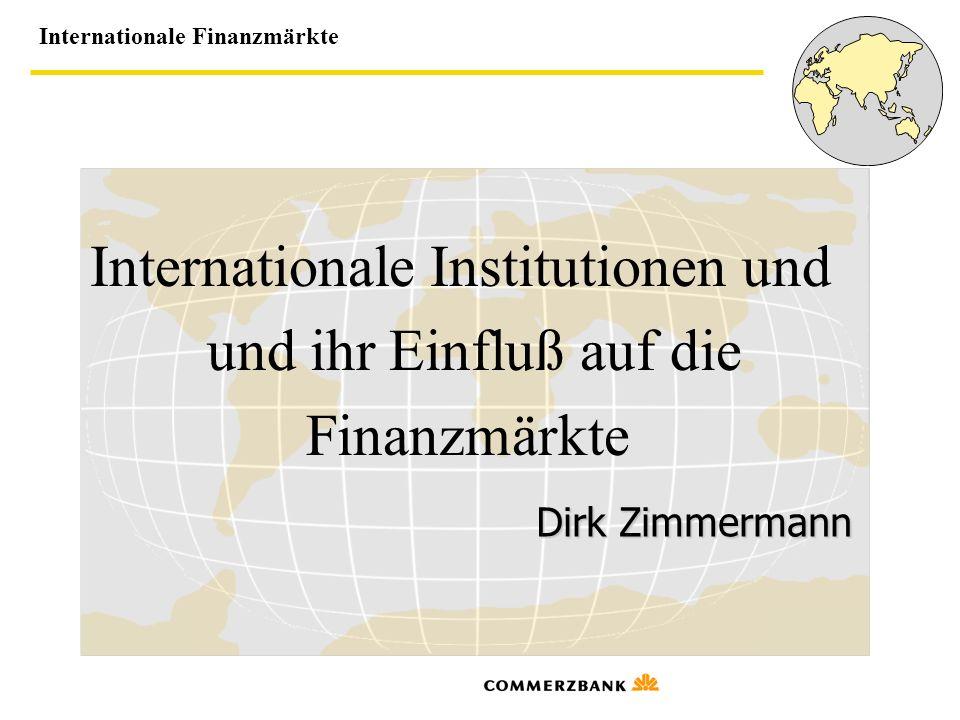 Internationale Finanzmärkte Internationale Institutionen und und ihr Einfluß auf die Finanzmärkte Dirk Zimmermann