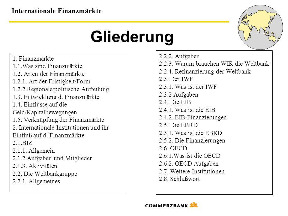 Internationale Finanzmärkte Gliederung 1. Finanzmärkte 1.1.Was sind Finanzmärkte 1.2. Arten der Finanzmärkte 1.2.1. Art der Fristigkeit/Form 1.2.2.Reg