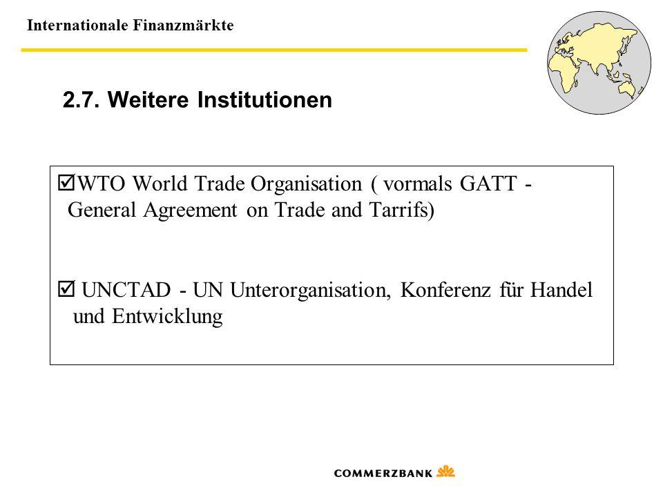 Internationale Finanzmärkte 2.7. Weitere Institutionen WTO World Trade Organisation ( vormals GATT - General Agreement on Trade and Tarrifs) UNCTAD -