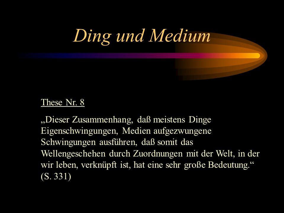 Ding und Medium These Nr. 7 Weder dies Kleingeschehen der Moleküle, noch das Wellengeschehen hat also zugeordnete Folgen im Großdinglichen. Da im Medi