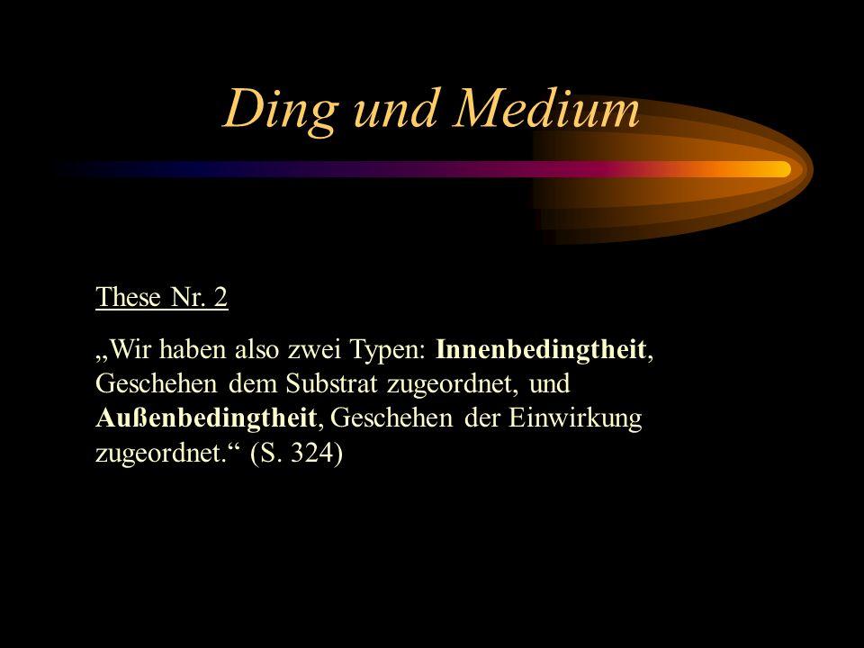 Ding und Medium These Nr. 1 In Bezug auf die Kausierung sind also alle Glieder der Kette gleichberechtigt; in Bezug auf die Wahrnehmung nicht, sondern