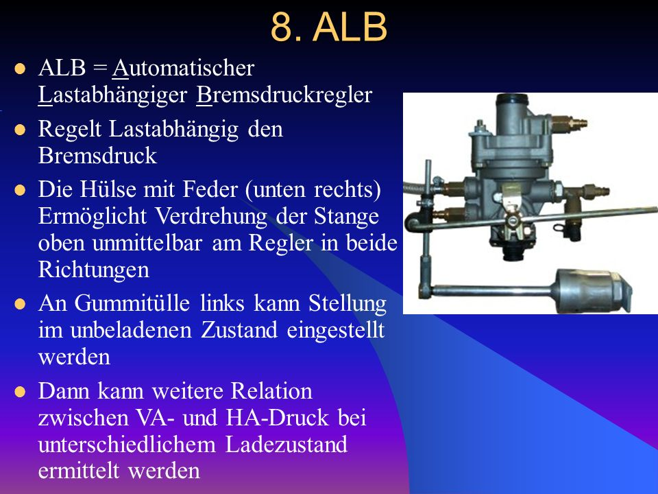 8. ALB ALB = Automatischer Lastabhängiger Bremsdruckregler Regelt Lastabhängig den Bremsdruck Die Hülse mit Feder (unten rechts) Ermöglicht Verdrehung