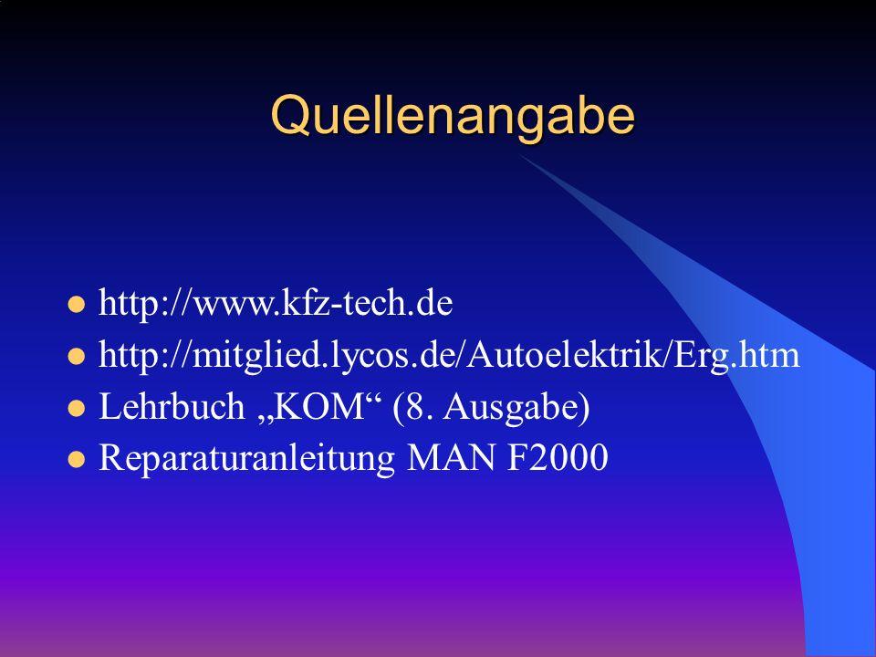 Quellenangabe http://www.kfz-tech.de http://mitglied.lycos.de/Autoelektrik/Erg.htm Lehrbuch KOM (8. Ausgabe) Reparaturanleitung MAN F2000