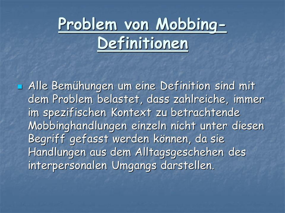 Problem von Mobbing- Definitionen Alle Bemühungen um eine Definition sind mit dem Problem belastet, dass zahlreiche, immer im spezifischen Kontext zu