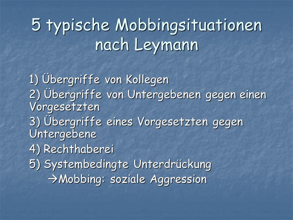 5 typische Mobbingsituationen nach Leymann 1) Übergriffe von Kollegen 2) Übergriffe von Untergebenen gegen einen Vorgesetzten 3) Übergriffe eines Vorg
