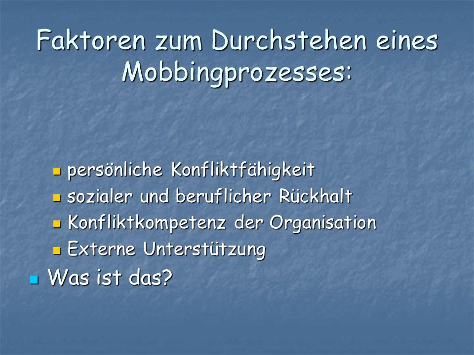 Faktoren zum Durchstehen eines Mobbingprozesses: persönliche Konfliktfähigkeit sozialer und beruflicher Rückhalt Konfliktkompetenz der Organisation Ex