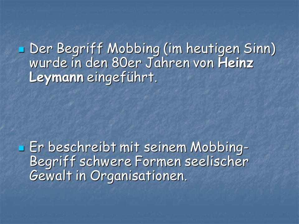 Der Begriff Mobbing (im heutigen Sinn) wurde in den 80er Jahren von Heinz Leymann eingeführt. Der Begriff Mobbing (im heutigen Sinn) wurde in den 80er
