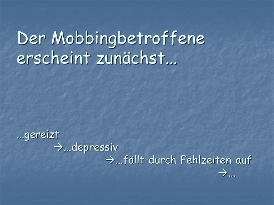 Der Mobbingbetroffene erscheint zunächst......gereizt...depressiv...fällt durch Fehlzeiten auf...