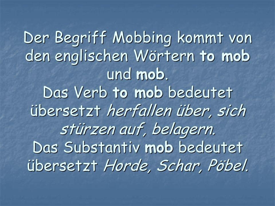 Der Begriff Mobbing kommt von den englischen Wörtern to mob und mob. Das Verb to mob bedeutet übersetzt herfallen über, sich stürzen auf, belagern. Da