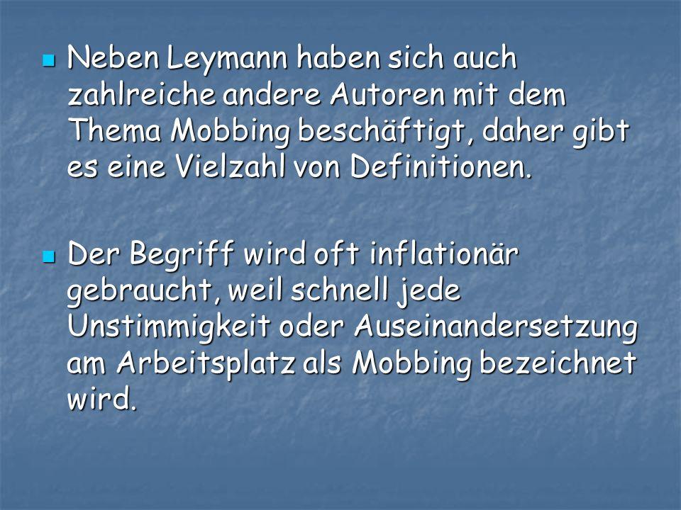 Neben Leymann haben sich auch zahlreiche andere Autoren mit dem Thema Mobbing beschäftigt, daher gibt es eine Vielzahl von Definitionen. Neben Leymann