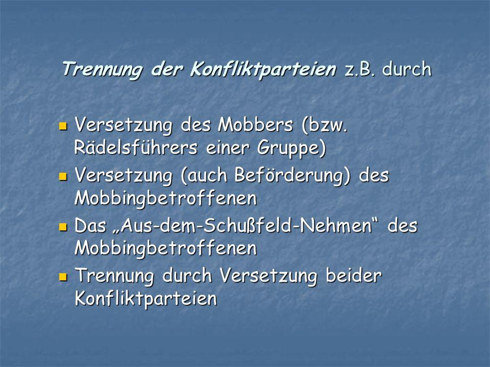 Trennung der Konfliktparteien z.B. durch Versetzung des Mobbers (bzw. Rädelsführers einer Gruppe) Versetzung des Mobbers (bzw. Rädelsführers einer Gru