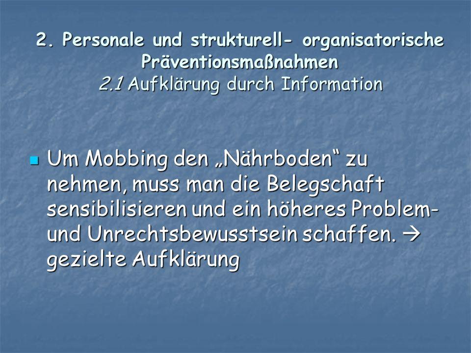 2. Personale und strukturell- organisatorische Präventionsmaßnahmen 2.1 Aufklärung durch Information Um Mobbing den Nährboden zu nehmen, muss man die
