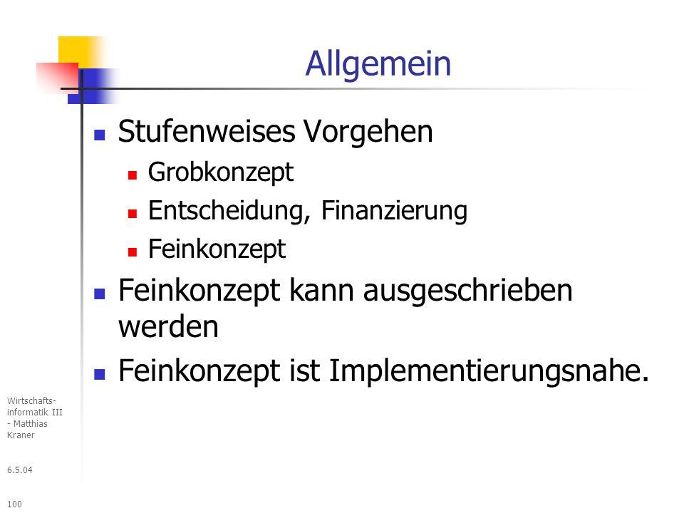 6.5.04 Wirtschafts- informatik III - Matthias Kraner 100 Allgemein Stufenweises Vorgehen Grobkonzept Entscheidung, Finanzierung Feinkonzept Feinkonzept kann ausgeschrieben werden Feinkonzept ist Implementierungsnahe.