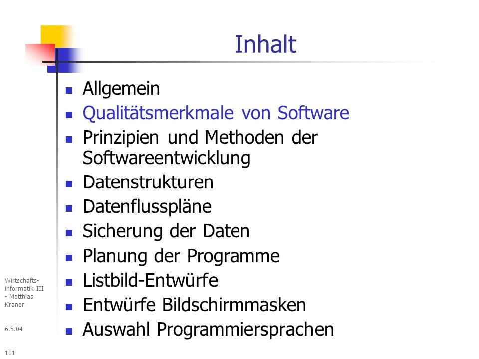 6.5.04 Wirtschafts- informatik III - Matthias Kraner 101 Inhalt Allgemein Qualitätsmerkmale von Software Prinzipien und Methoden der Softwareentwicklung Datenstrukturen Datenflusspläne Sicherung der Daten Planung der Programme Listbild-Entwürfe Entwürfe Bildschirmmasken Auswahl Programmiersprachen