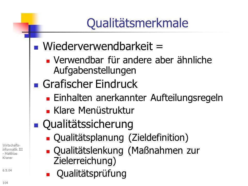 6.5.04 Wirtschafts- informatik III - Matthias Kraner 104 Qualitätsmerkmale Wiederverwendbarkeit = Verwendbar für andere aber ähnliche Aufgabenstellungen Grafischer Eindruck Einhalten anerkannter Aufteilungsregeln Klare Menüstruktur Qualitätssicherung Qualitätsplanung (Zieldefinition) Qualitätslenkung (Maßnahmen zur Zielerreichung) Qualitätsprüfung