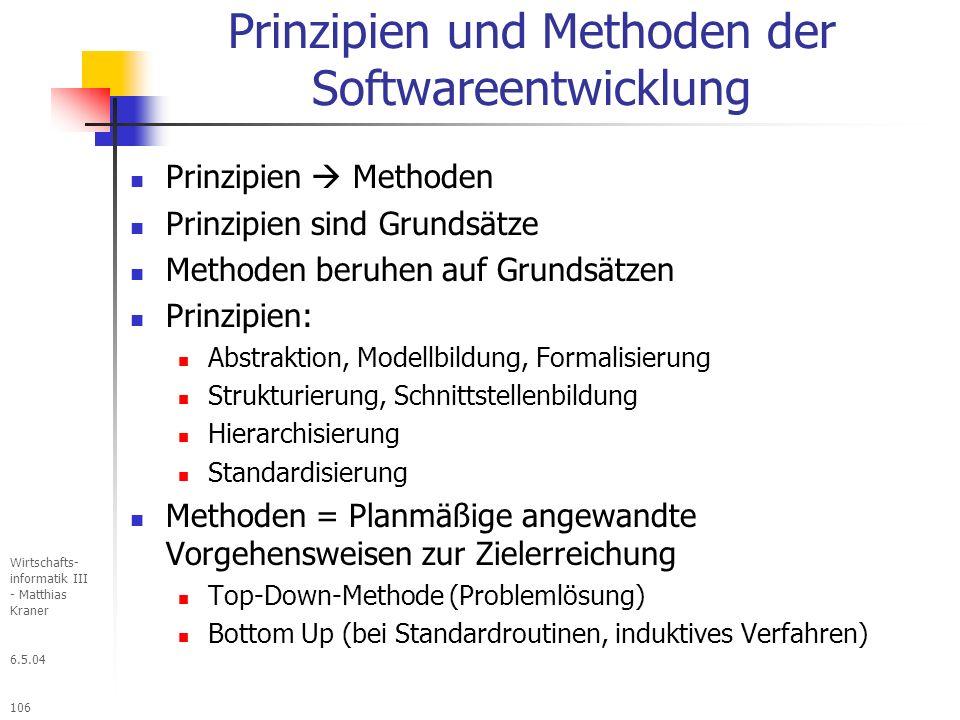 6.5.04 Wirtschafts- informatik III - Matthias Kraner 106 Prinzipien und Methoden der Softwareentwicklung Prinzipien Methoden Prinzipien sind Grundsätze Methoden beruhen auf Grundsätzen Prinzipien: Abstraktion, Modellbildung, Formalisierung Strukturierung, Schnittstellenbildung Hierarchisierung Standardisierung Methoden = Planmäßige angewandte Vorgehensweisen zur Zielerreichung Top-Down-Methode (Problemlösung) Bottom Up (bei Standardroutinen, induktives Verfahren)
