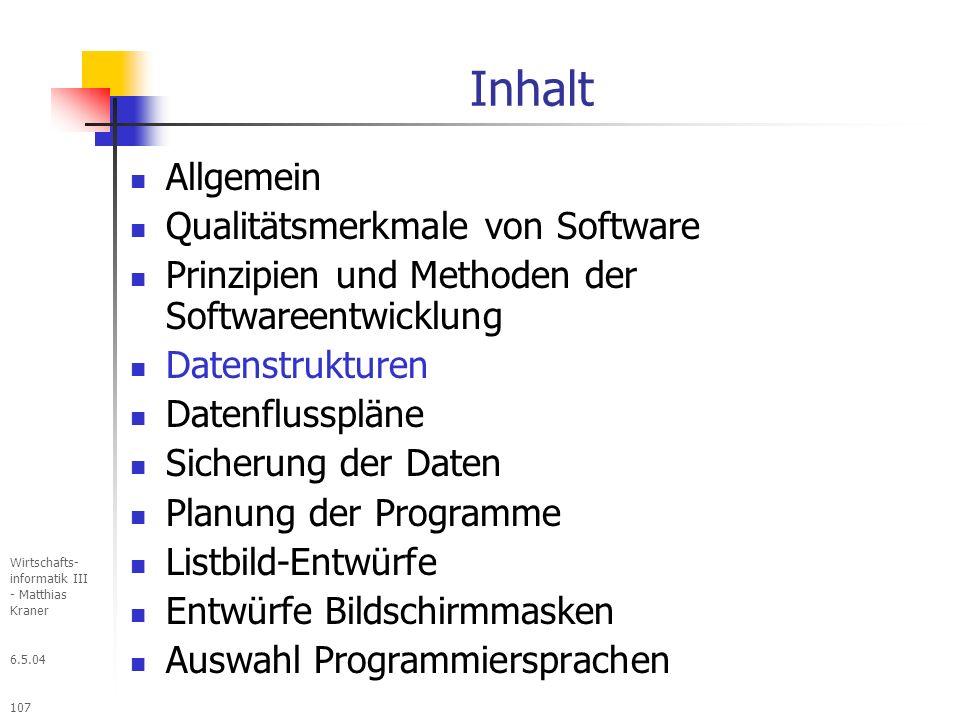 6.5.04 Wirtschafts- informatik III - Matthias Kraner 107 Inhalt Allgemein Qualitätsmerkmale von Software Prinzipien und Methoden der Softwareentwicklung Datenstrukturen Datenflusspläne Sicherung der Daten Planung der Programme Listbild-Entwürfe Entwürfe Bildschirmmasken Auswahl Programmiersprachen