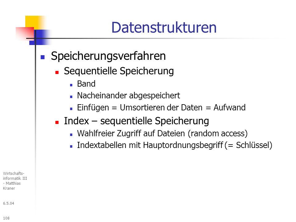 6.5.04 Wirtschafts- informatik III - Matthias Kraner 108 Datenstrukturen Speicherungsverfahren Sequentielle Speicherung Band Nacheinander abgespeichert Einfügen = Umsortieren der Daten = Aufwand Index – sequentielle Speicherung Wahlfreier Zugriff auf Dateien (random access) Indextabellen mit Hauptordnungsbegriff (= Schlüssel)