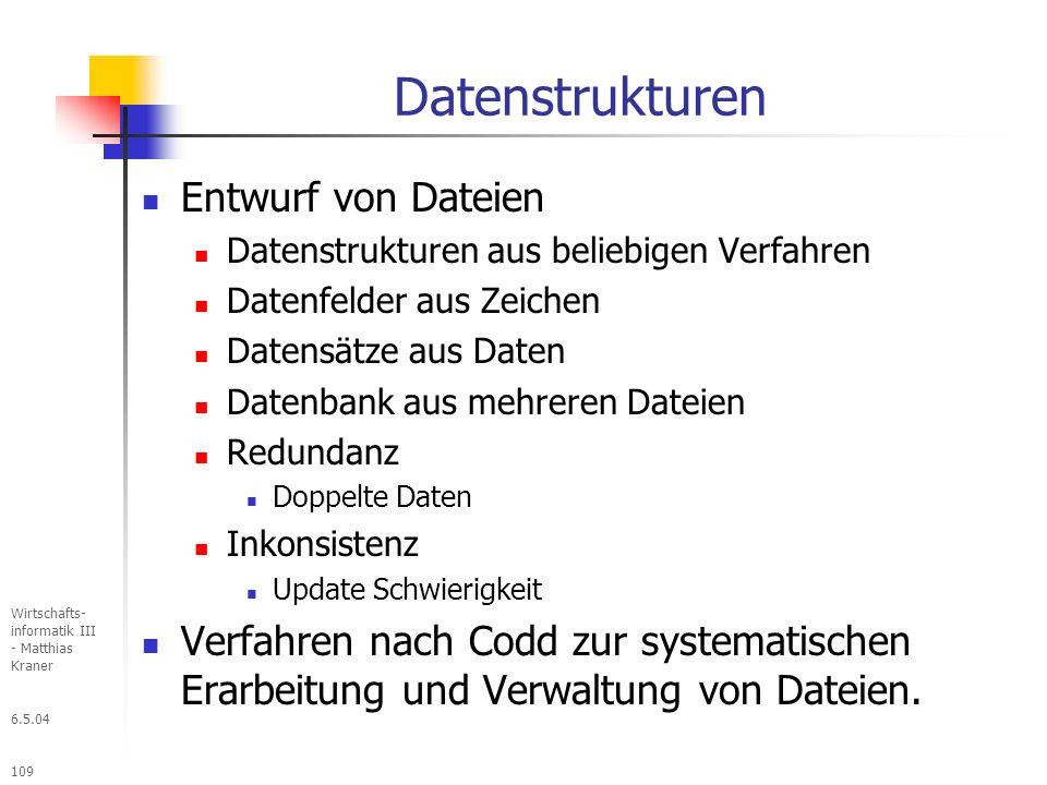 6.5.04 Wirtschafts- informatik III - Matthias Kraner 109 Datenstrukturen Entwurf von Dateien Datenstrukturen aus beliebigen Verfahren Datenfelder aus Zeichen Datensätze aus Daten Datenbank aus mehreren Dateien Redundanz Doppelte Daten Inkonsistenz Update Schwierigkeit Verfahren nach Codd zur systematischen Erarbeitung und Verwaltung von Dateien.