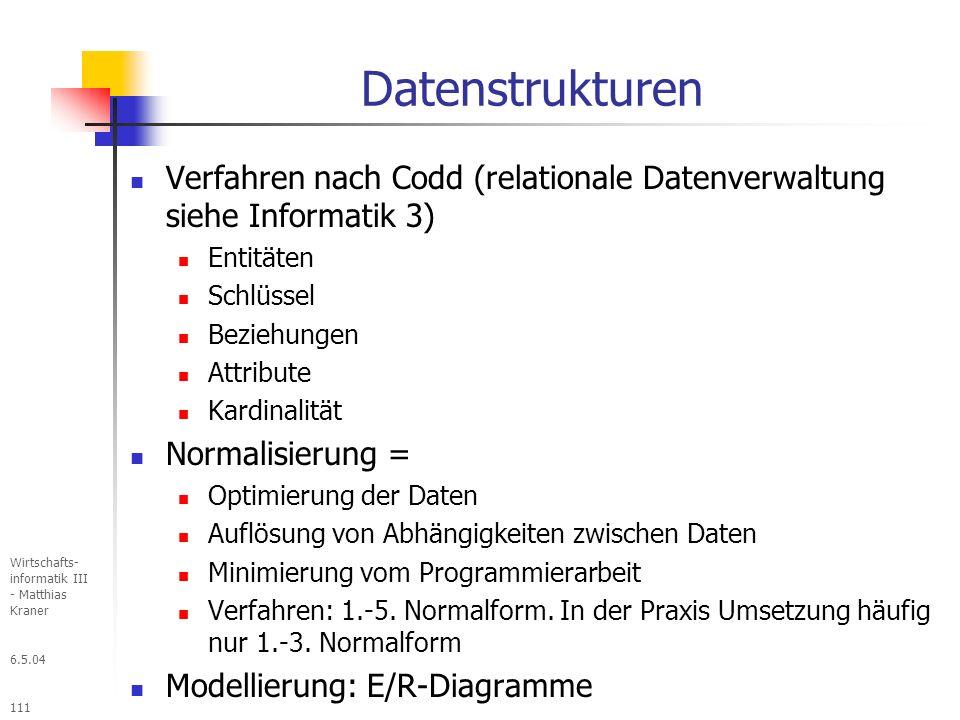 6.5.04 Wirtschafts- informatik III - Matthias Kraner 111 Datenstrukturen Verfahren nach Codd (relationale Datenverwaltung siehe Informatik 3) Entitäten Schlüssel Beziehungen Attribute Kardinalität Normalisierung = Optimierung der Daten Auflösung von Abhängigkeiten zwischen Daten Minimierung vom Programmierarbeit Verfahren: 1.-5.