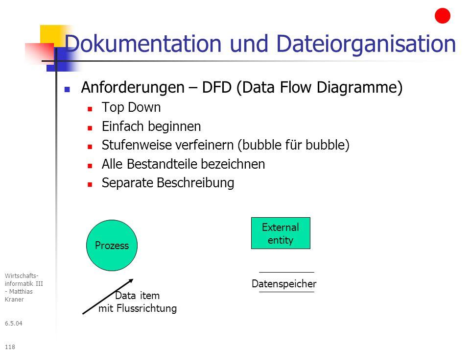 6.5.04 Wirtschafts- informatik III - Matthias Kraner 118 Dokumentation und Dateiorganisation Anforderungen – DFD (Data Flow Diagramme) Top Down Einfach beginnen Stufenweise verfeinern (bubble für bubble) Alle Bestandteile bezeichnen Separate Beschreibung External entity Prozess Data item mit Flussrichtung Datenspeicher