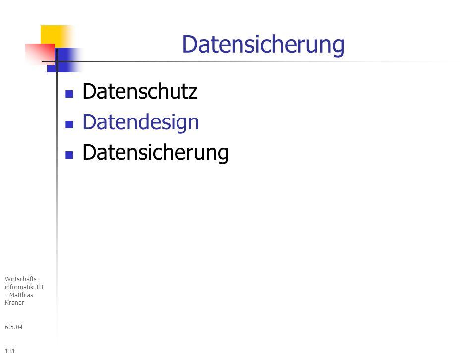 6.5.04 Wirtschafts- informatik III - Matthias Kraner 131 Datensicherung Datenschutz Datendesign Datensicherung