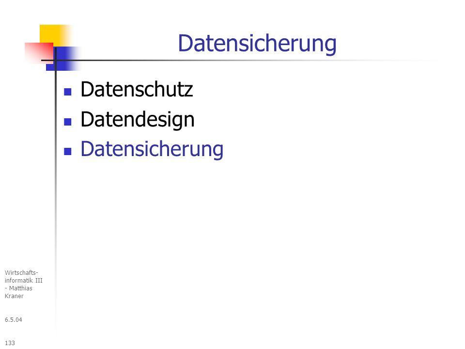6.5.04 Wirtschafts- informatik III - Matthias Kraner 133 Datensicherung Datenschutz Datendesign Datensicherung