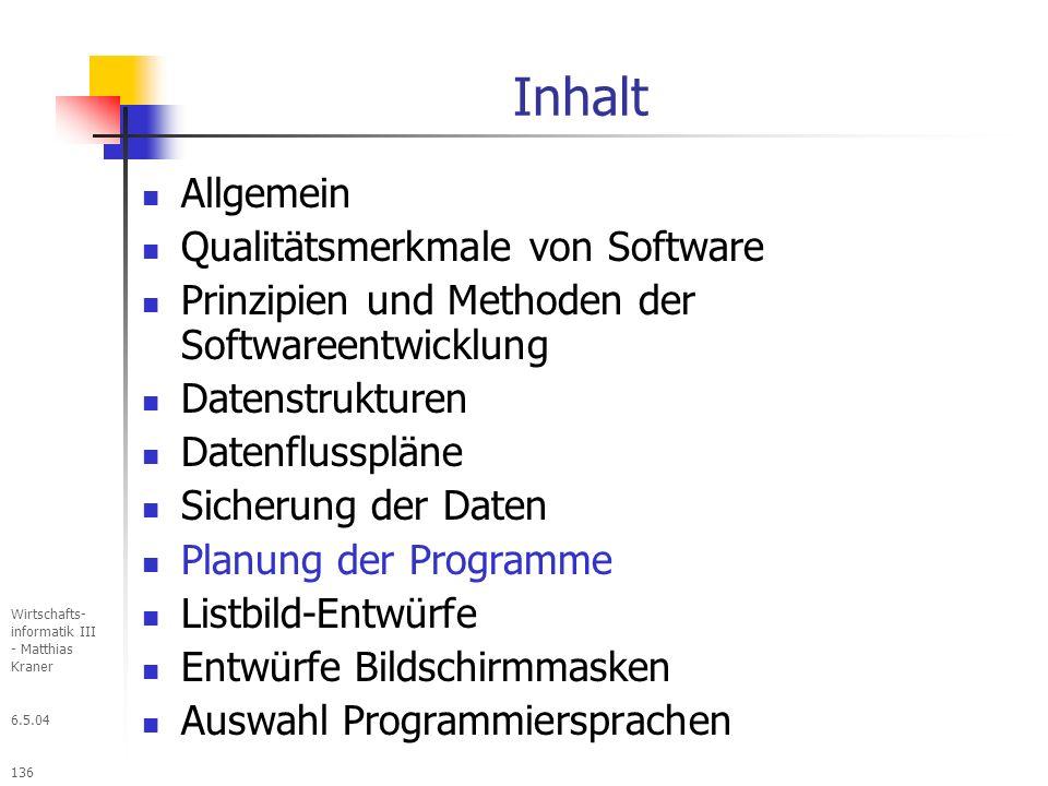 6.5.04 Wirtschafts- informatik III - Matthias Kraner 136 Inhalt Allgemein Qualitätsmerkmale von Software Prinzipien und Methoden der Softwareentwicklung Datenstrukturen Datenflusspläne Sicherung der Daten Planung der Programme Listbild-Entwürfe Entwürfe Bildschirmmasken Auswahl Programmiersprachen