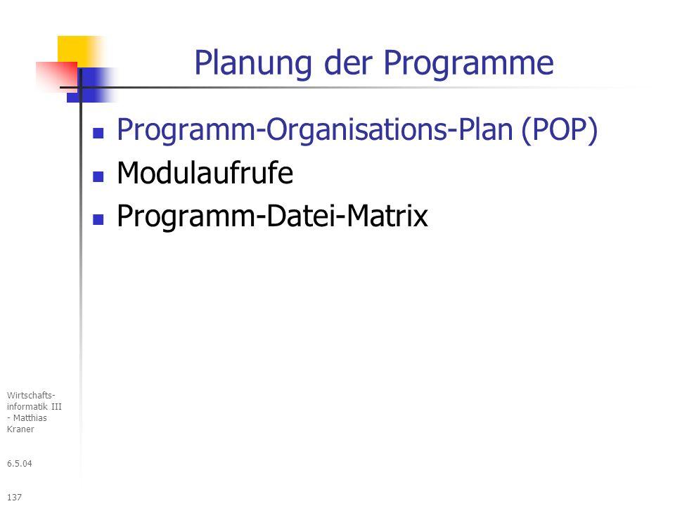 6.5.04 Wirtschafts- informatik III - Matthias Kraner 137 Planung der Programme Programm-Organisations-Plan (POP) Modulaufrufe Programm-Datei-Matrix