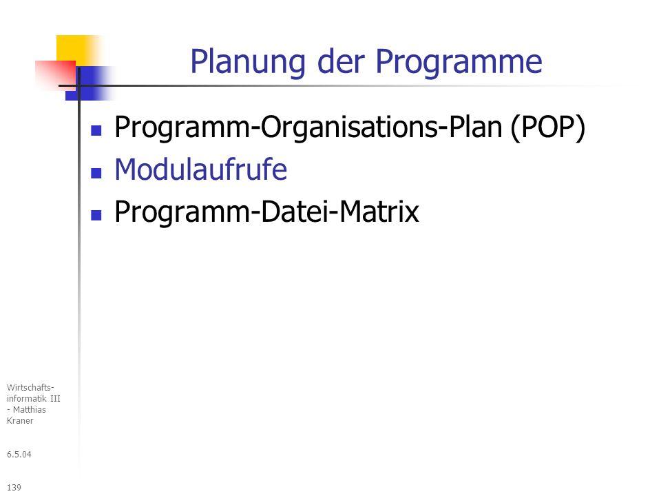 6.5.04 Wirtschafts- informatik III - Matthias Kraner 139 Planung der Programme Programm-Organisations-Plan (POP) Modulaufrufe Programm-Datei-Matrix