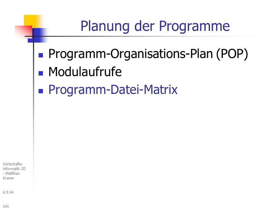 6.5.04 Wirtschafts- informatik III - Matthias Kraner 141 Planung der Programme Programm-Organisations-Plan (POP) Modulaufrufe Programm-Datei-Matrix