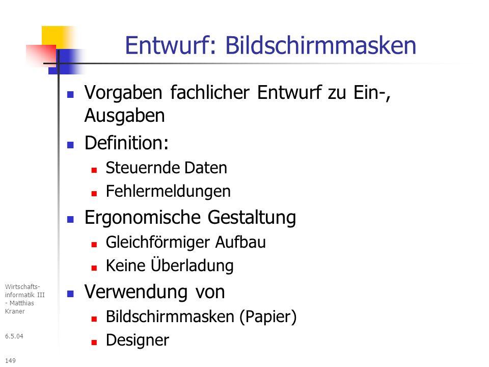 6.5.04 Wirtschafts- informatik III - Matthias Kraner 149 Entwurf: Bildschirmmasken Vorgaben fachlicher Entwurf zu Ein-, Ausgaben Definition: Steuernde Daten Fehlermeldungen Ergonomische Gestaltung Gleichförmiger Aufbau Keine Überladung Verwendung von Bildschirmmasken (Papier) Designer