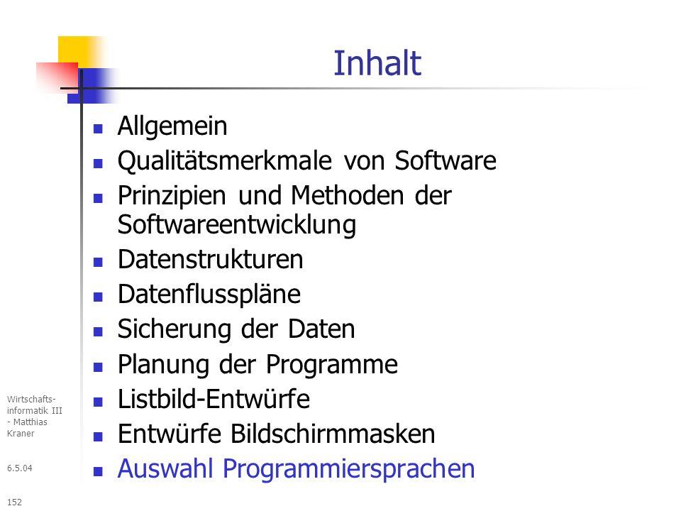 6.5.04 Wirtschafts- informatik III - Matthias Kraner 152 Inhalt Allgemein Qualitätsmerkmale von Software Prinzipien und Methoden der Softwareentwicklung Datenstrukturen Datenflusspläne Sicherung der Daten Planung der Programme Listbild-Entwürfe Entwürfe Bildschirmmasken Auswahl Programmiersprachen