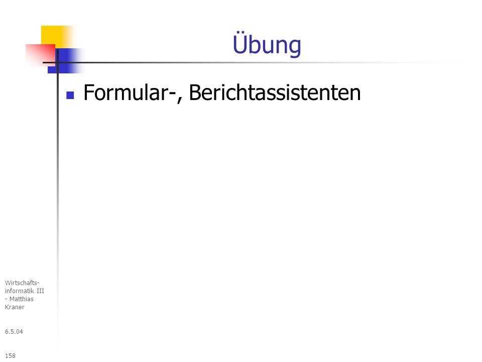 6.5.04 Wirtschafts- informatik III - Matthias Kraner 158 Übung Formular-, Berichtassistenten