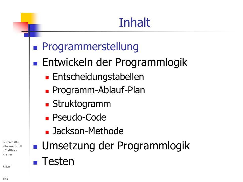 6.5.04 Wirtschafts- informatik III - Matthias Kraner 163 Inhalt Programmerstellung Entwickeln der Programmlogik Entscheidungstabellen Programm-Ablauf-Plan Struktogramm Pseudo-Code Jackson-Methode Umsetzung der Programmlogik Testen