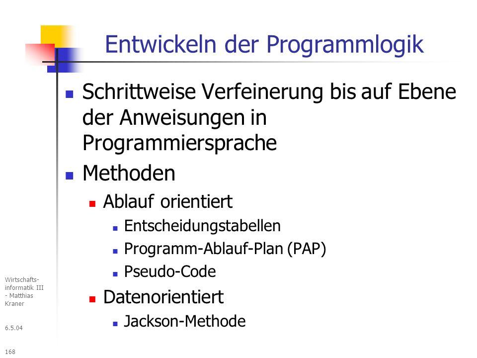 6.5.04 Wirtschafts- informatik III - Matthias Kraner 168 Entwickeln der Programmlogik Schrittweise Verfeinerung bis auf Ebene der Anweisungen in Programmiersprache Methoden Ablauf orientiert Entscheidungstabellen Programm-Ablauf-Plan (PAP) Pseudo-Code Datenorientiert Jackson-Methode