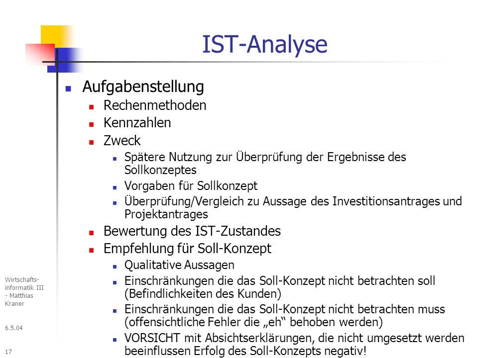 6.5.04 Wirtschafts- informatik III - Matthias Kraner 17 IST-Analyse Aufgabenstellung Rechenmethoden Kennzahlen Zweck Spätere Nutzung zur Überprüfung der Ergebnisse des Sollkonzeptes Vorgaben für Sollkonzept Überprüfung/Vergleich zu Aussage des Investitionsantrages und Projektantrages Bewertung des IST-Zustandes Empfehlung für Soll-Konzept Qualitative Aussagen Einschränkungen die das Soll-Konzept nicht betrachten soll (Befindlichkeiten des Kunden) Einschränkungen die das Soll-Konzept nicht betrachten muss (offensichtliche Fehler die eh behoben werden) VORSICHT mit Absichtserklärungen, die nicht umgesetzt werden beeinflussen Erfolg des Soll-Konzepts negativ!